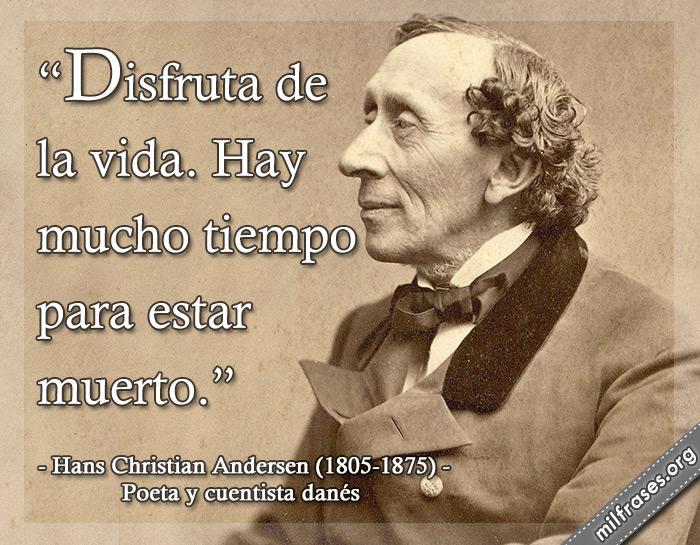 Disfruta de la vida. Hay mucho tiempo para estar muerto. frases de Hans Christian Andersen Poeta y cuentista danés (1805 -1875).