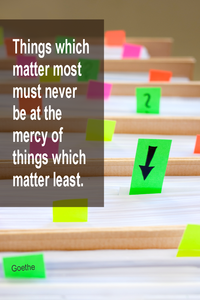 visual quote - image quotation for PRIORITIES - Things which matter most must never be at the mercy of things which matter least. - Goethe