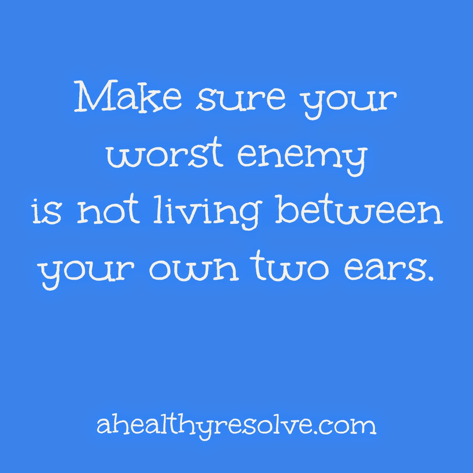 Make sure your own worst enemy is not between your own ears.