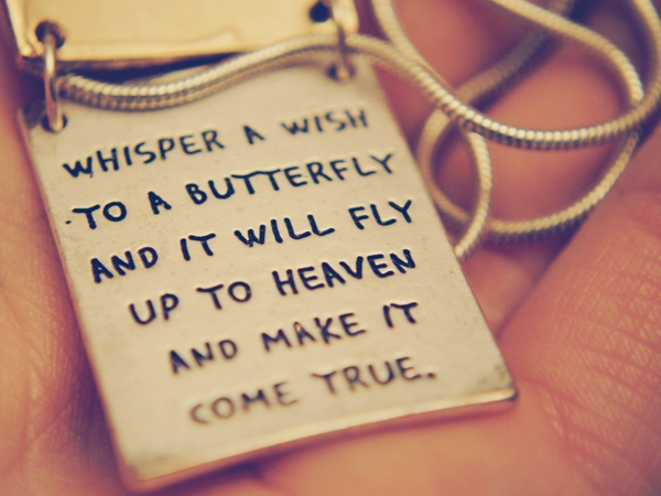 Whisper a wish to a butterfly, and it will fly up to heaven and make it come true.