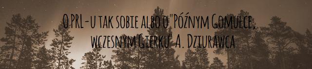 """O PRL-u tak sobie albo o """"Późnym Gomułce, wczesnym Gierku"""" A. Dziurawca"""