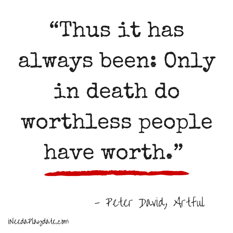 """Thus it has always been: Only in death do worthless people have worth.""  Peter David, Artful"