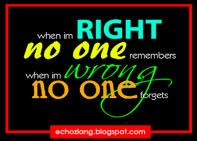 When im right no one remembers, when im wrong no one forgets.