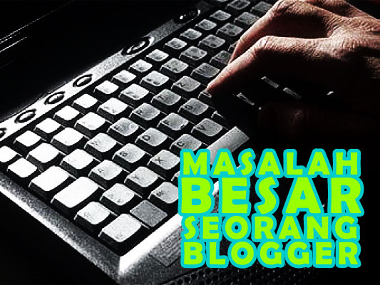 Masalah Besar Seorang Blogger