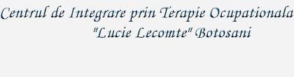 """Centrul de Integrare prin Terapie Ocupationala """"Lucie Lecomte: Botosani"""