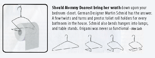 Should Mommy Dearest bring her wrath down upon your bedroom closet. German Designer Martin Schmid has the answer. A few twists and turns and presto: toliet roll holders for every bathroom in the house. Schmid also bends hangers into lamps, and table stands. Origami was never so functional - Alex Lash