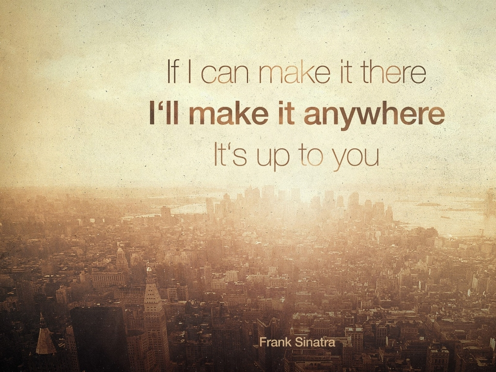 Quote of the Day :: If I can make it there, I'll make it anywhere. It's up to you