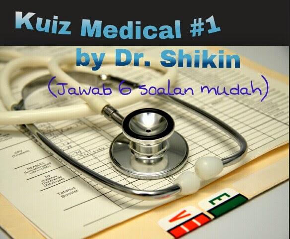 http://drshikinzainal.blogspot.com/2014/05/kuiz-medical-1-by-dr-shikin.html
