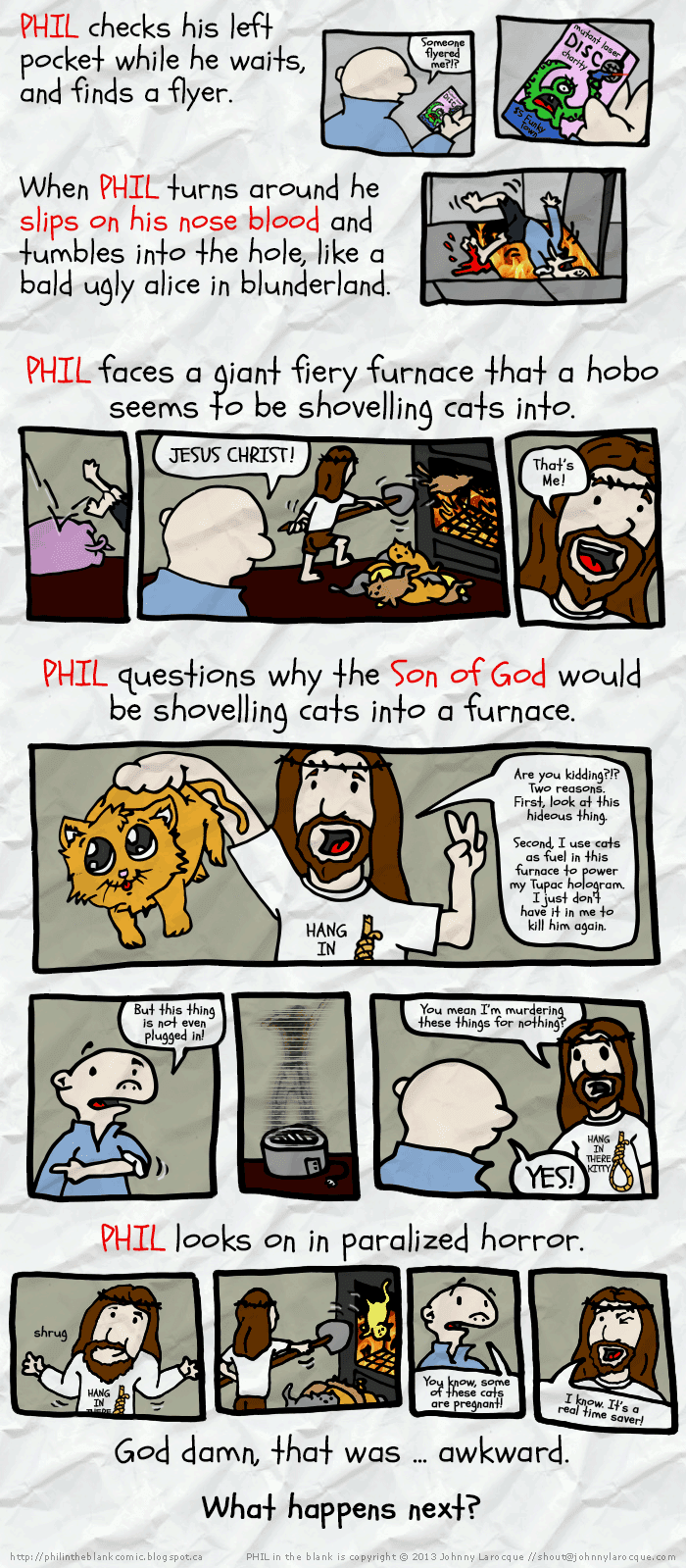 PHIL checks his left pocket while he waits, and finds a flyer. When he turns around he slips on his nose blood and tumbles into the hole, like a bald ugly alice in blunderland. PHIL faces a giant furnace that a hobo is shovelling cats into.  PHIL says JESUS CHRIST! (Christ turns around) That's me! PHIL questions why the son of God would be shovelling cats into a furnace.  Christ: Are you kidding?!? Two reasons. First, look at these hideous things. Super cute kitten held by scruff. Second, I use them as fuel in this furnace to power my Tupac hologram. I just don't have it in me to kill him a again.  PHIL says but that hologram is not even plugged in.  Christ says You mean I'm murdering these cats for nothing? Phil says YES!  Christ shrugs, starts shovelling again.  PHIL looks horrified.  Phil says You know some of these cats are pregnant, right? Christ says I know. It's a real time saver!