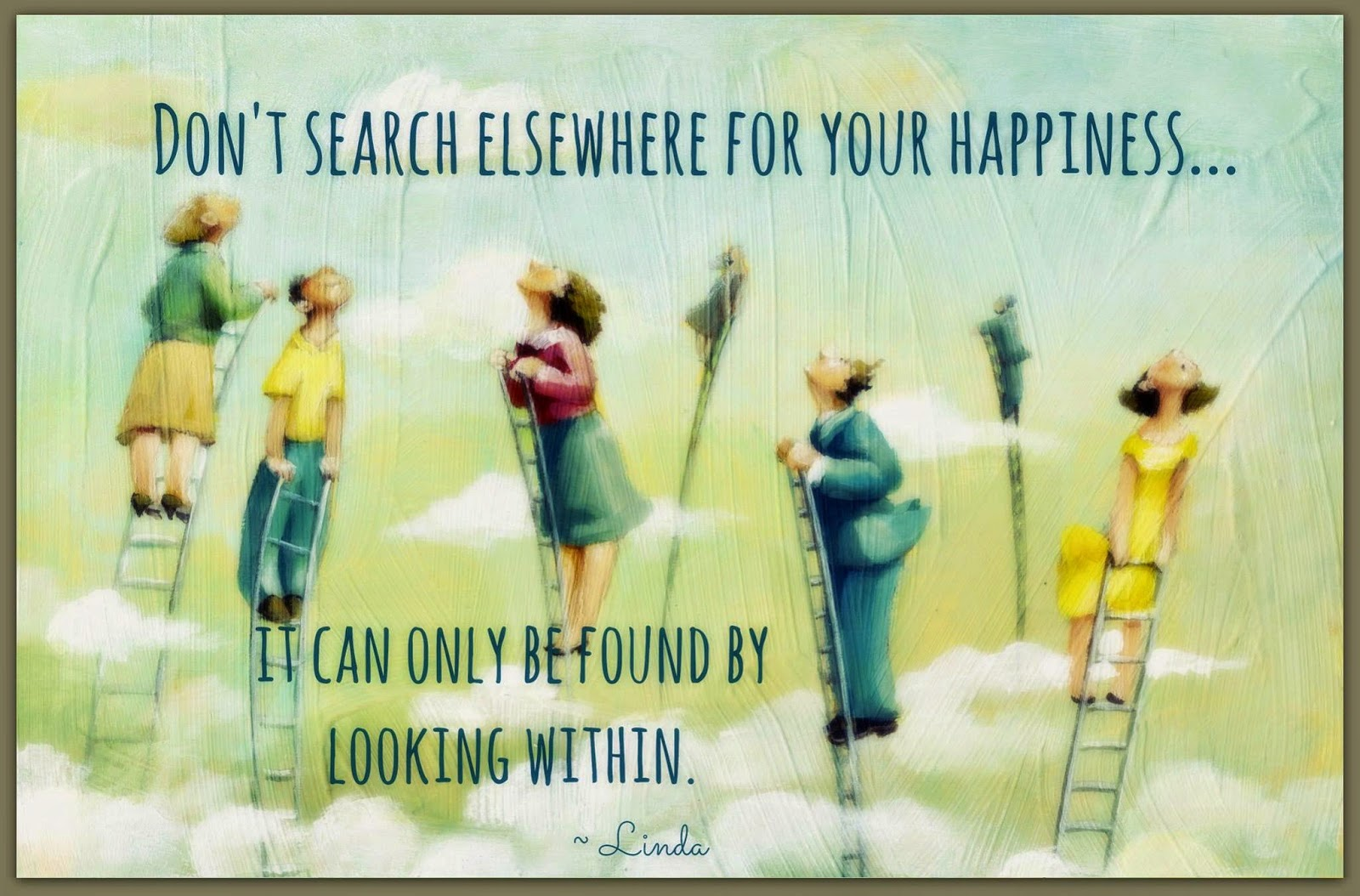 "Staying Alive is Not Enough :Don't search elsewhere for your happiness… it can only be found by looking within. "" Linda """