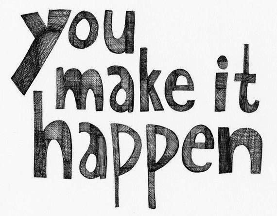 you make it happen, it's up to you