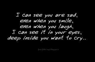 I can see you are sad, even when you smile, even when you laugh, I can see it in your eyes, deep inside you want to cry..