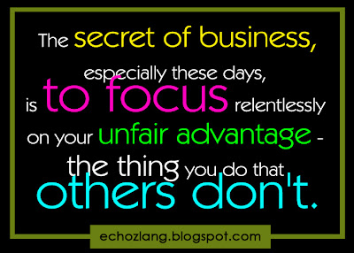 The secret of business, especially these days is to focus relentlessly on your unfair advantage- the thing you do that others don't.