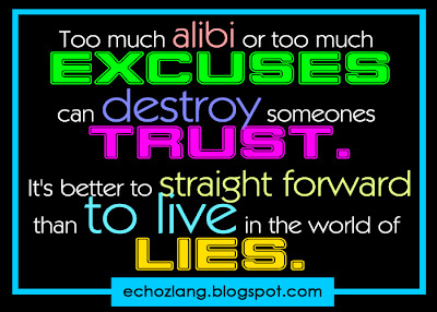 To much alibi or too much excuses can destroy someones trust.