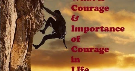 importance in courage in life Written about the importance of virtues in medicine1,2  is able to live an  honorable life and avoid shame  courage is as important to the practice of  healthcare.