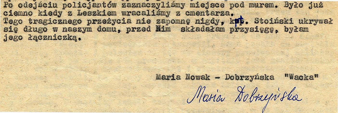 ...Tego tragicznego przeżycia nie zapomnę nigdy, kpt. Stoiński ukrywał się długo w naszym domu, przed Nim składałam przysięgę, byłam jego łączniczką. Dokument w zbiorach KW.