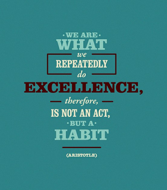 We Are What We Repeatedly Do Excellence - Therefore Is Not An Act, But A Habit - Aristotle