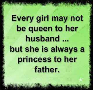 every girl may not be queen to her husband, but she is always a princess to her father