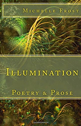 http://www.amazon.co.uk/Illumination-Poetry-Prose-Michelle-Frost/dp/1499766769/ref=la_B007QRVTL4_1_3?s=books&ie=UTF8&qid=1403263983&sr=1-3