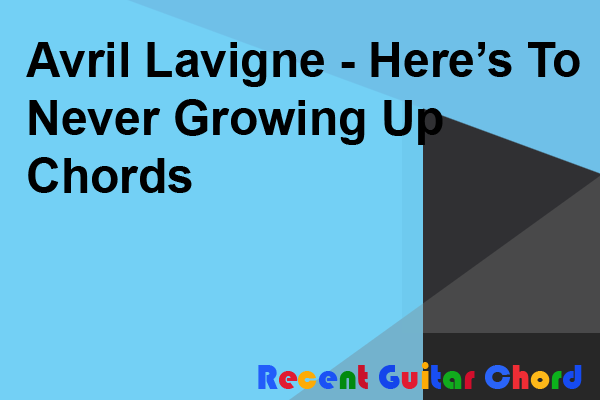 Avril Lavigne - Here's To Never Growing Up Chords