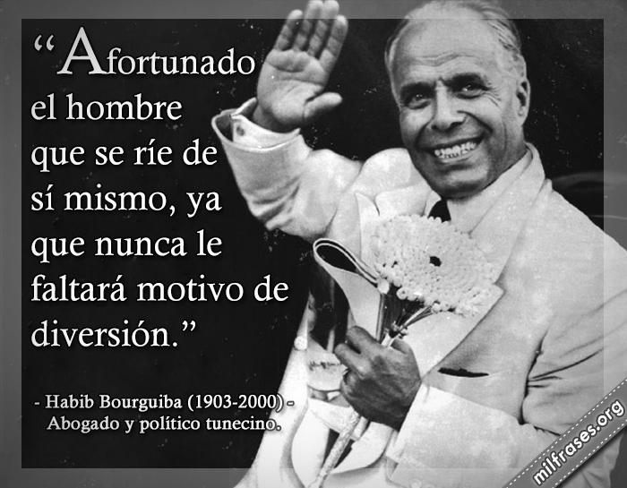 Afortunado el hombre que se ríe de sí mismo, ya que nunca le faltará motivo de diversión. Habib Bourguiba (1903-2000) Abogado y político tunecino.