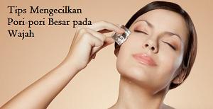 tips mengecilkan pori-pori pada wajah secara alami dan mudah