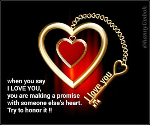when you say I LOVE YOU, you are making a promise with someone else's heart. Try to honor it!!
