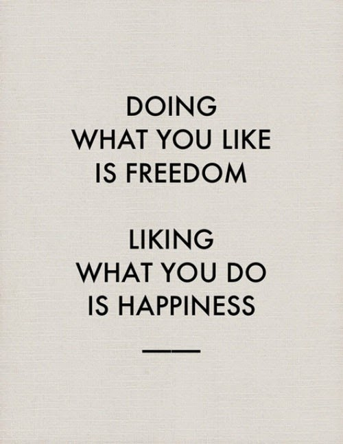 QUOTES BOUQUET: Doing what you like is freedom, liking what you do is happiness.