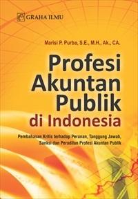 Profesi Akuntan Publik di Indonesia; Pembahasan Kritis terhadap Peranan, Tanggung Jawab, Sanksi dan Peradilan Profesi Akuntan Publik