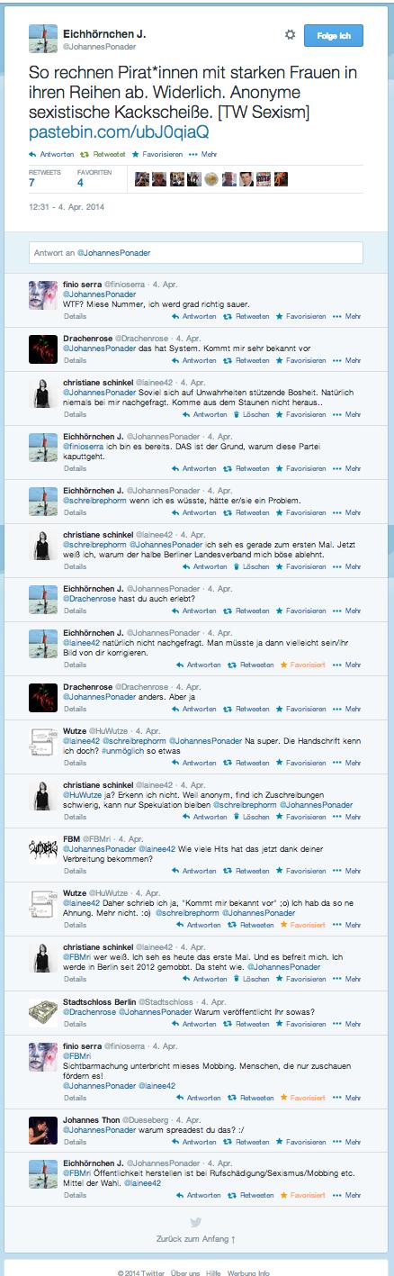 Aktionen    Folge ich   Eichhörnchen J. @JohannesPonader So rechnen Pirat*innen mit starken Frauen in ihren Reihen ab. Widerlich. Anonyme sexistische Kackscheiße. [TW Sexism] http://pastebin.com/ubJ0qiaQ   Antworten  Retweetet  Favorisieren   Mehr RETWEETS 6 FAVORITEN 4 Alex BigAl SchnapperAmor vacui.Community entwickelnJens MüllerGeldsystem PiratenMichael MelterPiraten -  Dafür!Free Chelsea ManningKyra Anisimov 12:31 - 4. Apr. 2014 Text twittern Antwort an @JohannesPonader Verwerfen Das Bild wird als Link erscheinen  finio serra @finioserra  4. Apr. @JohannesPonader  WTF? Miese Nummer, ich werd grad richtig sauer. Details   Antworten  Retweeten  Favorisieren   Mehr  Drachenrose @Drachenrose  4. Apr. @JohannesPonader das hat System. Kommt mir sehr bekannt vor Details   Antworten  Retweeten  Favorisieren   Mehr  christiane schinkel @lainee42  4. Apr. @JohannesPonader Soviel sich auf Unwahrheiten stützende Bosheit. Natürlich niemals bei mir nachgefragt. Komme aus dem Staunen nicht heraus.. Details   Antworten  Löschen  Favorisieren   Mehr  Eichhörnchen J. @JohannesPonader  4. Apr. @finioserra ich bin es bereits. DAS ist der Grund, warum diese Partei kaputtgeht. Details   Antworten  Retweeten  Favorisieren   Mehr  Eichhörnchen J. @JohannesPonader  4. Apr. @schreibrephorm wenn ich es wüsste, hätte er/sie ein Problem. Details   Antworten  Retweeten  Favorisieren   Mehr  christiane schinkel @lainee42  4. Apr. @schreibrephorm @JohannesPonader ich seh es gerade zum ersten Mal. Jetzt weiß ich, warum der halbe Berliner Landesverband mich böse ablehnt. Details   Antworten  Löschen  Favorisieren   Mehr  Eichhörnchen J. @JohannesPonader  4. Apr. @Drachenrose hast du auch erlebt? Details   Antworten  Retweeten  Favorisieren   Mehr  Eichhörnchen J. @JohannesPonader  4. Apr. @lainee42 natürlich nicht nachgefragt. Man müsste ja dann vielleicht sein/ihr Bild von dir korrigieren. Details   Antworten  Retweeten  Favorisiert   Mehr  Drachenrose @Drachenrose  4. Apr. @JohannesPonader and