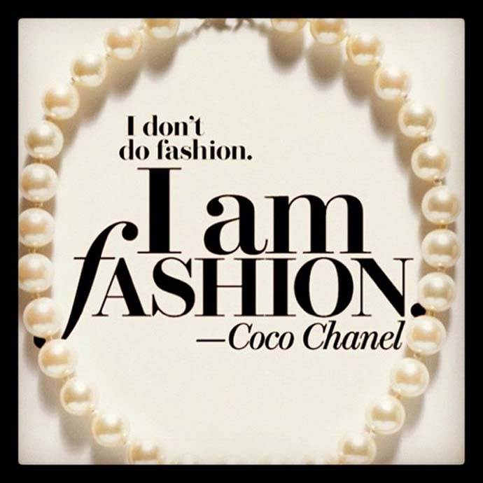 I don't do fashion. I am fashion. Coco Chanel