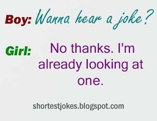 Boy: Wanna hear a joke? Girl: No thanks. I'm already looking at one.