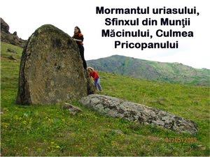 Mormantul uriasului,Sfinxul din Munţii Măcinului,Culmea Pricopanului