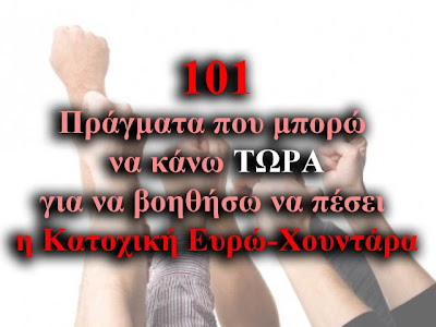 101 Πράγματα που μπορώ να κάνω ΤΩΡΑ για να βοηθήσω να πέσει η Κατοχική Ευρώ-Χουντάρα
