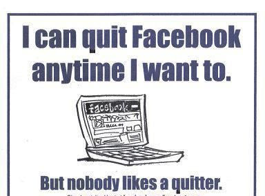 I Can Quit Facebook Anytime I Want To But Nobody Likes A Quitter Joke All You Can