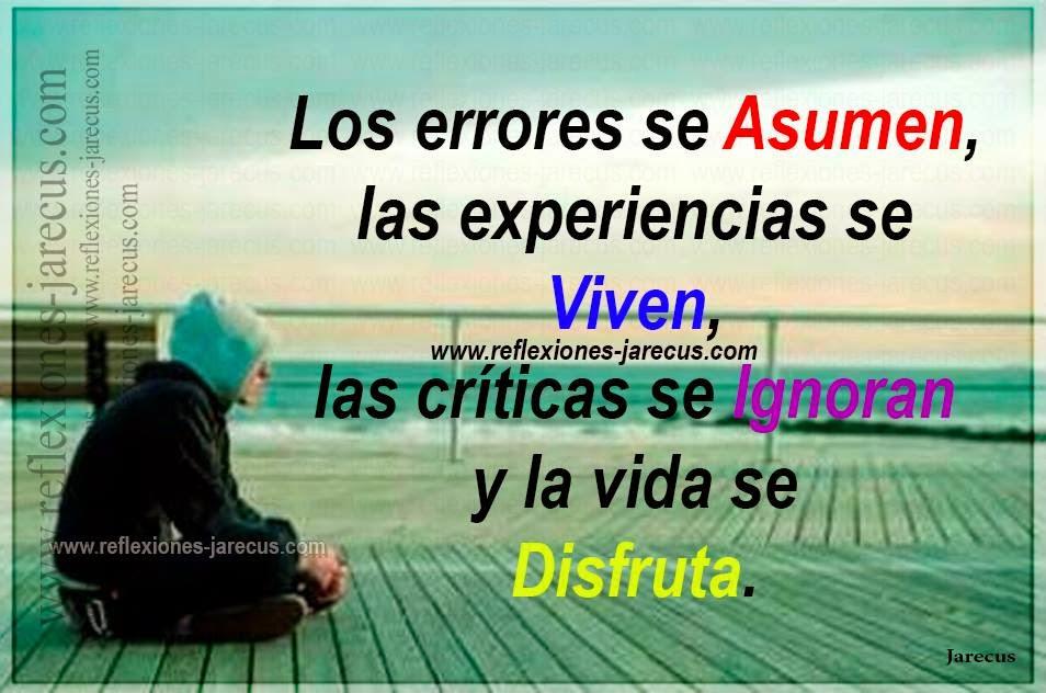 Los errores se asumen, las experiencias se viven, las críticas se ignoran y la vida se disfruta.