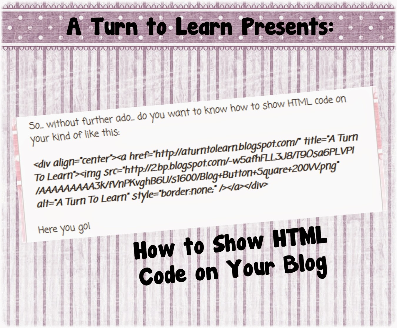 http://aturntolearn.blogspot.com/2015/03/how-to-show-html-code-on-your-blog.html