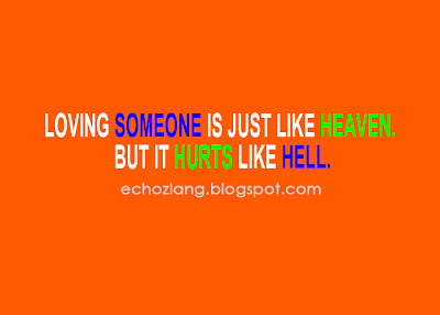 Loving someone is just like heaven. but it hurts like a hell