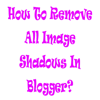 How To Remove All Image Shadows In Blogger?