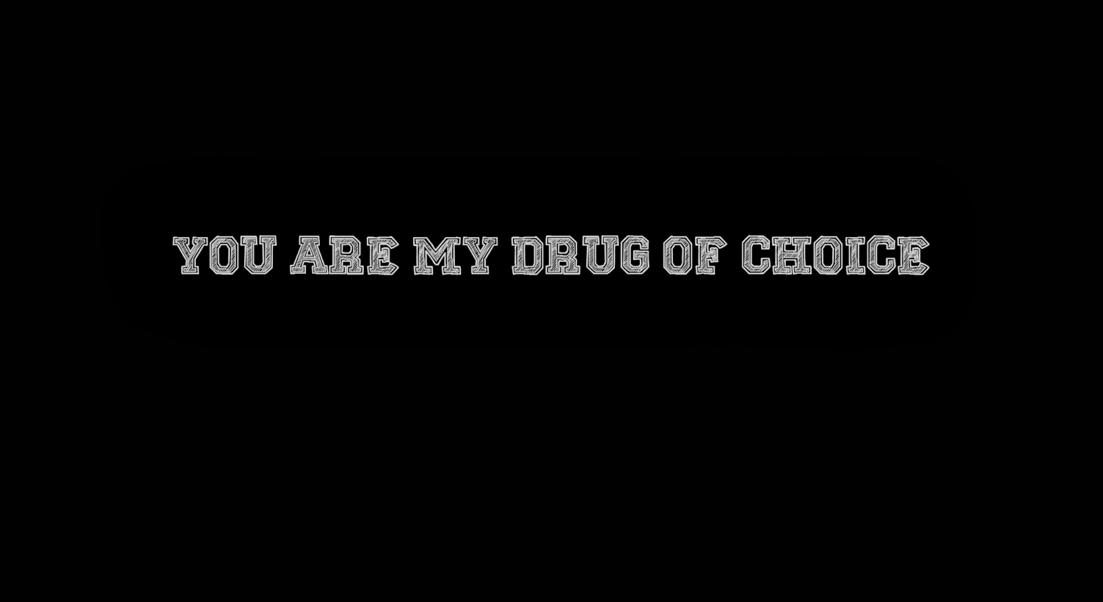 You are my drug of choice