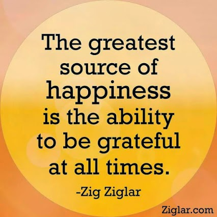 """The greatest source of happiness is the ability to be grateful at all times."" ~ Zig Ziglar"