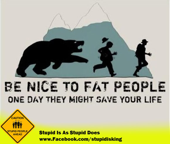 Be nice to fat people, one day they might save your life