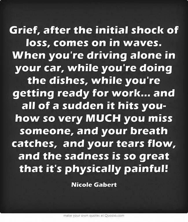 Grief, after the initial shock of loss, comes on in waves