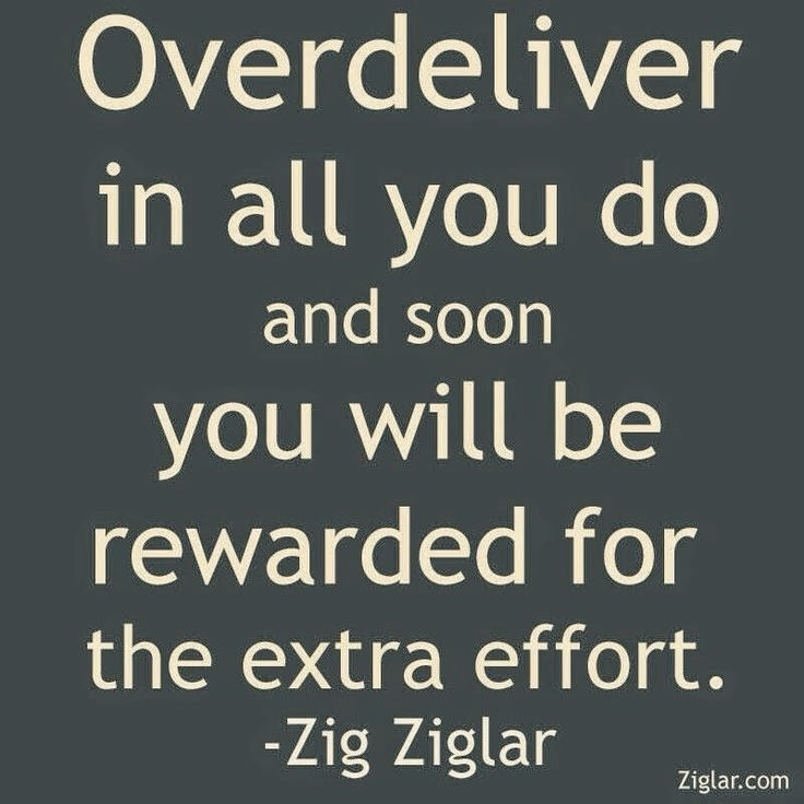 """Overdeliver in all you do and soon you will be rewarded for the extra effort."" ~ Zig Ziglar ziglar.com"