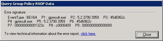 Error signature: BEX64 P1: Gpresult.exe P2: 5.2.3790.3959 p3: 45d6962c p4: gpresult.exe p5: 5.2.3790.3959 p6: 45d6962c p7: 000000000001323c p8: c0000409 p9: 000000000000000