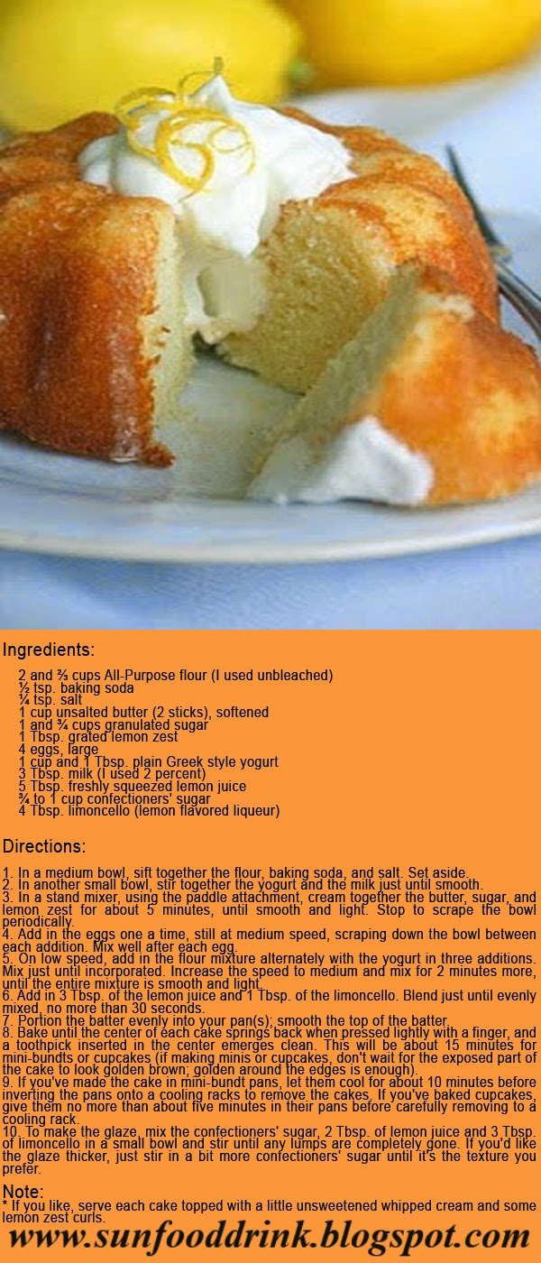Lemon Yogurt Mini Bundt Cakes Recipe  Ingredients:   2 and ⅔ cups All-Purpose flour (I used unbleached) ½ tsp. baking soda ¼ tsp. salt 1 cup unsalted butter (2 sticks), softened 1 and ¾ cups granulated sugar 1 Tbsp. grated lemon zest 4 eggs, large 1 cup and 1 Tbsp. plain Greek style yogurt 3 Tbsp. milk (I used 2 percent) 5 Tbsp. freshly squeezed lemon juice ¾ to 1 cup confectioners' sugar 4 Tbsp. limoncello (lemon flavored liqueur)  Directions:   1. In a medium bowl, sift together the flour, baking soda, and salt. Set aside. 2. In another small bowl, stir together the yogurt and the milk just until smooth. 3. In a stand mixer, using the paddle attachment, cream together the butter, sugar, and lemon zest for about 5 minutes, until smooth and light. Stop to scrape the bowl periodically. 4. Add in the eggs one a time, still at medium speed, scraping down the bowl between each addition. Mix well after each egg. 5. On low speed, add in the flour mixture alternately with the yogurt in three additions. Mix just until incorporated. Increase the speed to medium and mix for 2 minutes more, until the entire mixture is smooth and light. 6. Add in 3 Tbsp. of the lemon juice and 1 Tbsp. of the limoncello. Blend just until evenly mixed, no more than 30 seconds. 7. Portion the batter evenly into your pan(s); smooth the top of the batter. 8. Bake until the center of each cake springs back when pressed lightly with a finger, and a toothpick inserted in the center emerges clean. This will be about 15 minutes for mini-bundts or cupcakes (if making minis or cupcakes, don't wait for the exposed part of the cake to look golden brown; golden around the edges is enough). 9. If you've made the cake in mini-bundt pans, let them cool for about 10 minutes before inverting the pans onto a cooling racks to remove the cakes. If you've baked cupcakes, give them no more than about five minutes in their pans before carefully removing to a cooling rack. 10. To make the glaze, mix the confectioners' su