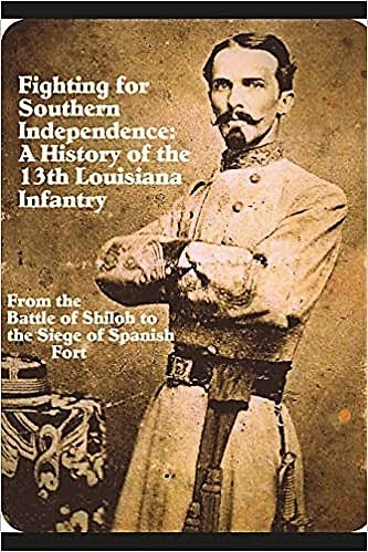 Fighting For Southern Independence: A History of the 13th Louisiana Infantry