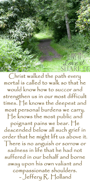 Christ walked the path every mortal is called to walk so that he would know how to succor and strengthen us in our most difficult times. He knows the deepest and most personal burdens we carry. He knows the most public and poignant pains we bear. He descended below all such grief in order that he might lift us above it. There is no anguish or sorrow or sadness in life that he had not suffered in our behalf and borne away upon his own valiant and compassionate shoulders. - Jeffery R. Holland