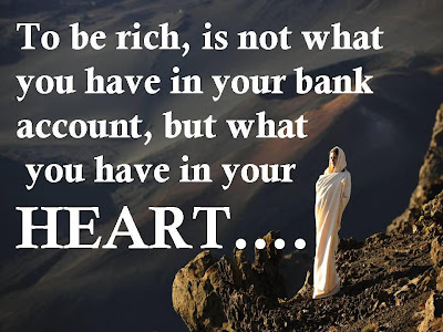 To be rich, is not what you have in your bank account, but what you have in your heart....
