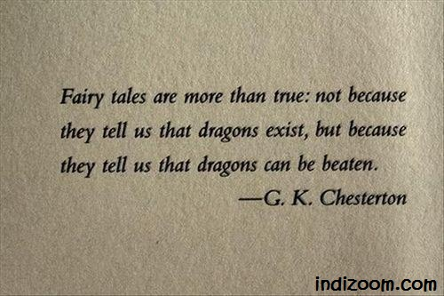 Fairly tales are more than true: not because they tell us that dragons exist, but because they tell us that dragons can be beaten.